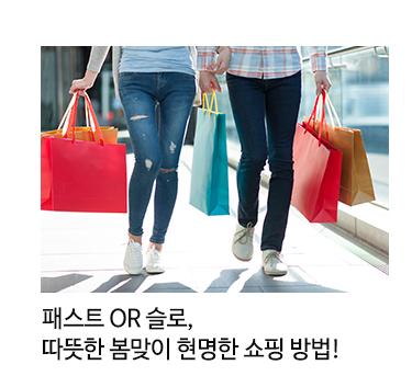 패스트 OR 슬로, 따뜻한 봄맞이 현명한 쇼핑 방법!