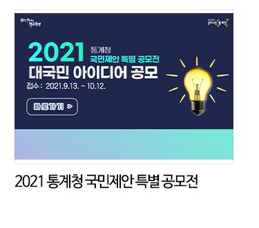 2021 통계청 국민제안 특별 공모전 대국민 아이디어 공보 접수 : 2021.9.13 ~ 10.12. 바로가기 > 2021 통계청 국민제안 특별 공모전